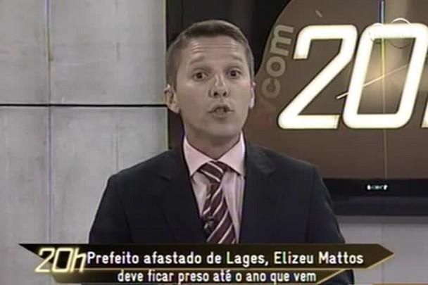 TVCOM 20h - Prefeito afastado de Lages, Elizeu Mattos deve ficar preso até o ano que vem - 17.12.14