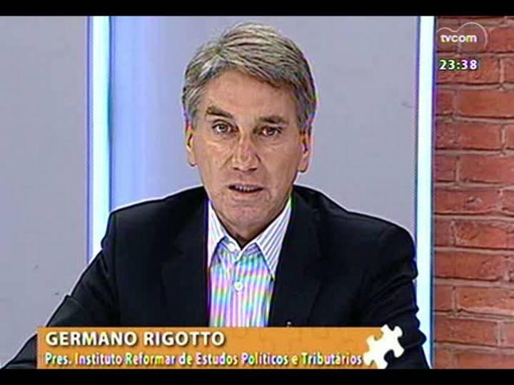 Mãos e Mentes - Ex-governador e presidente do Instituto Reformar de Estudos Políticos e Tributários, Germano Rigotto - Bloco 4 - 14/04/2013